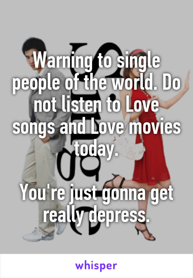 Warning to single people of the world. Do not listen to Love songs and Love movies today.  You're just gonna get really depress.