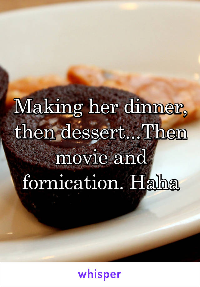 Making her dinner, then dessert...Then movie and fornication. Haha
