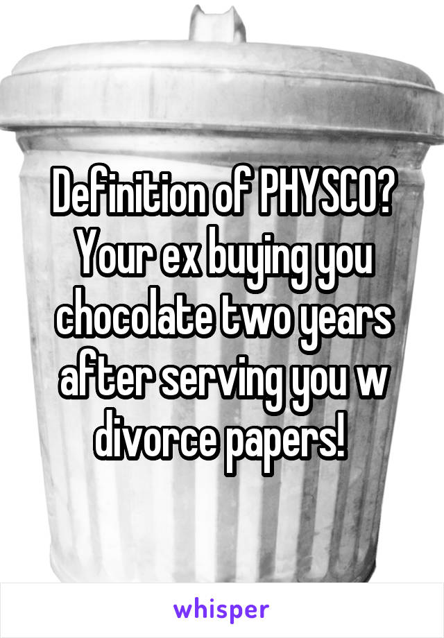 Definition of PHYSCO? Your ex buying you chocolate two years after serving you w divorce papers!