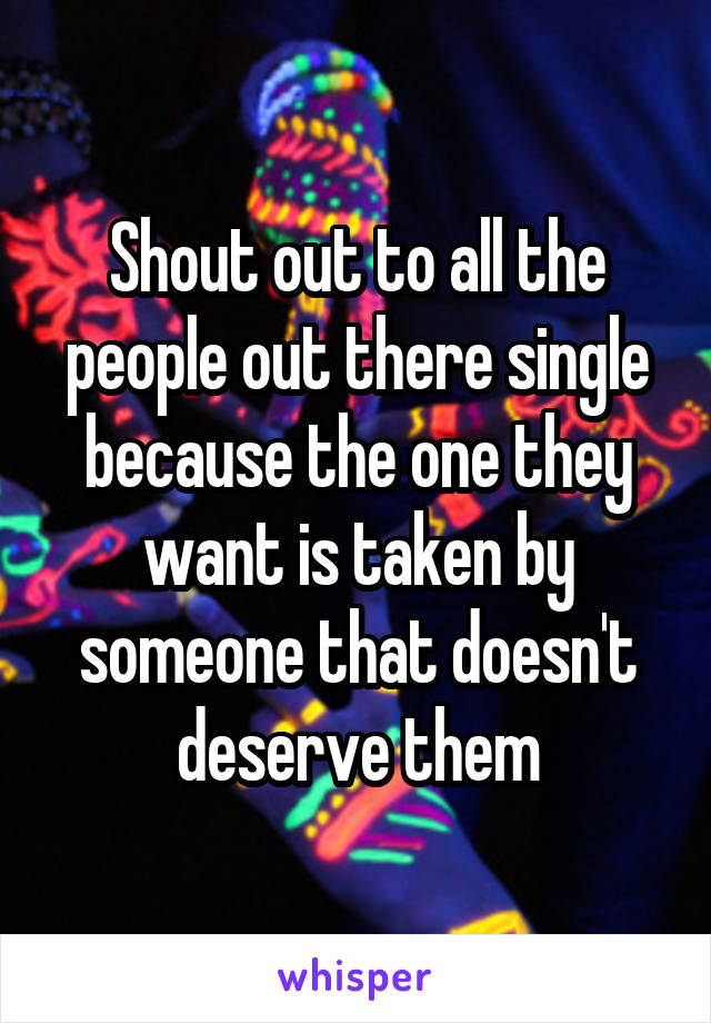 Shout out to all the people out there single because the one they want is taken by someone that doesn't deserve them