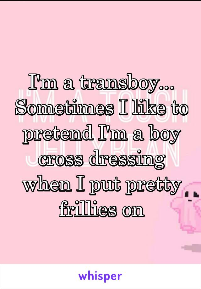 I'm a transboy... Sometimes I like to pretend I'm a boy cross dressing when I put pretty frillies on