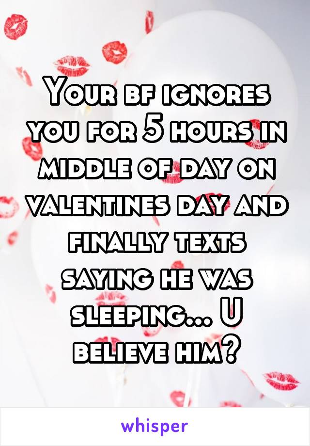 Your bf ignores you for 5 hours in middle of day on valentines day and finally texts saying he was sleeping... U believe him?