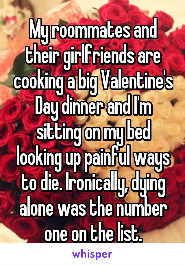 My roommates and their girlfriends are cooking a big Valentine's Day dinner and I'm sitting on my bed looking up painful ways to die. Ironically, dying alone was the number one on the list.