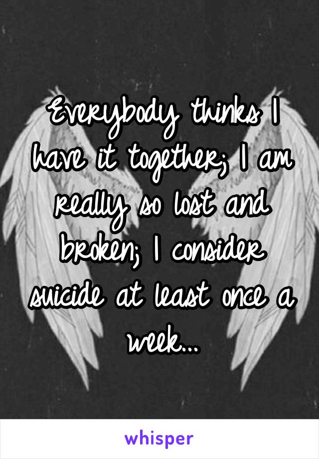 Everybody thinks I have it together; I am really so lost and broken; I consider suicide at least once a week...