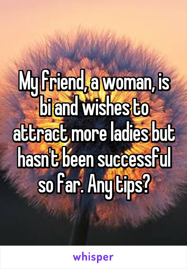 My friend, a woman, is bi and wishes to attract more ladies but hasn't been successful so far. Any tips?