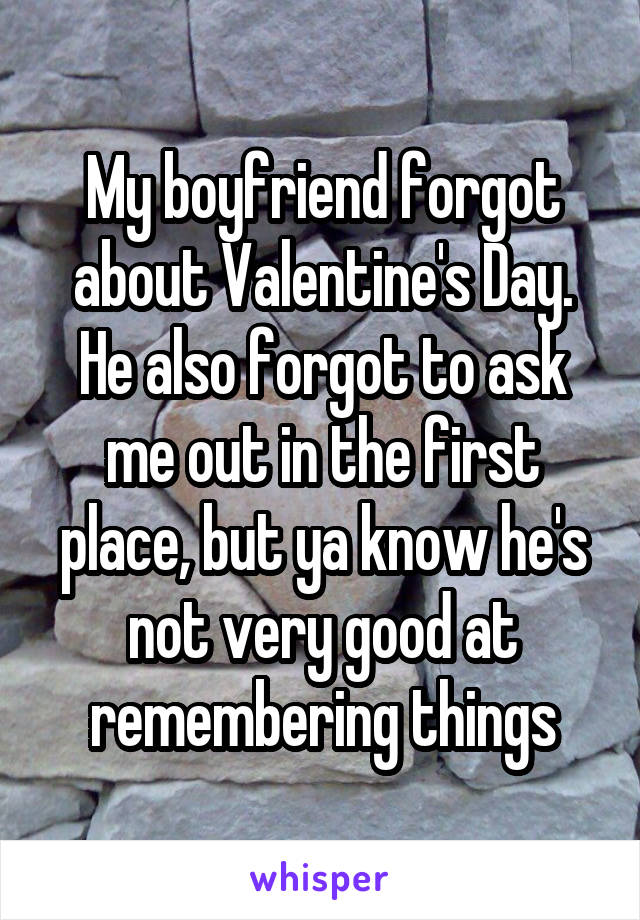 My boyfriend forgot about Valentine's Day. He also forgot to ask me out in the first place, but ya know he's not very good at remembering things