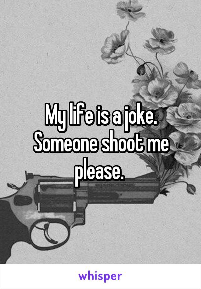 My life is a joke. Someone shoot me please.