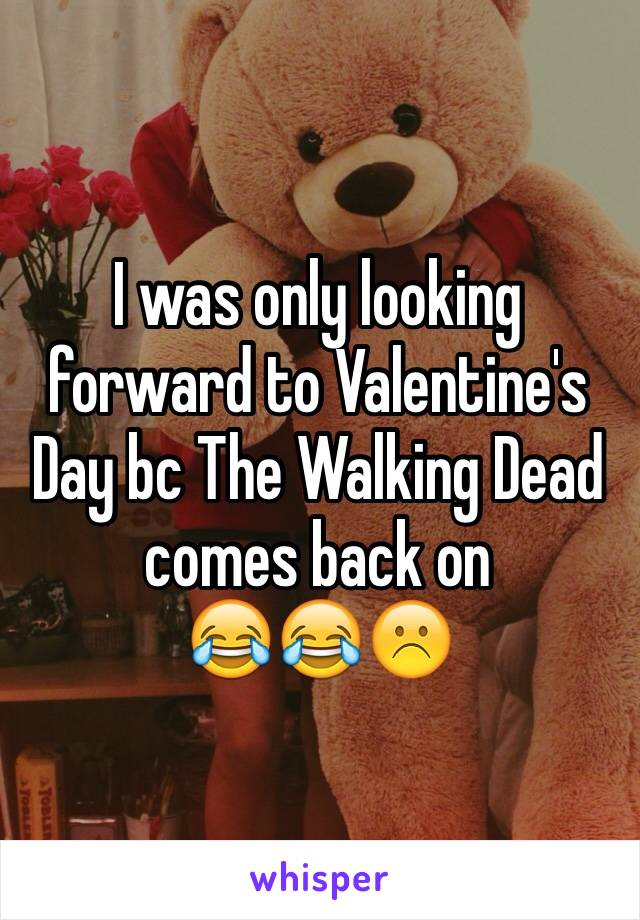 I was only looking forward to Valentine's Day bc The Walking Dead comes back on  😂😂☹