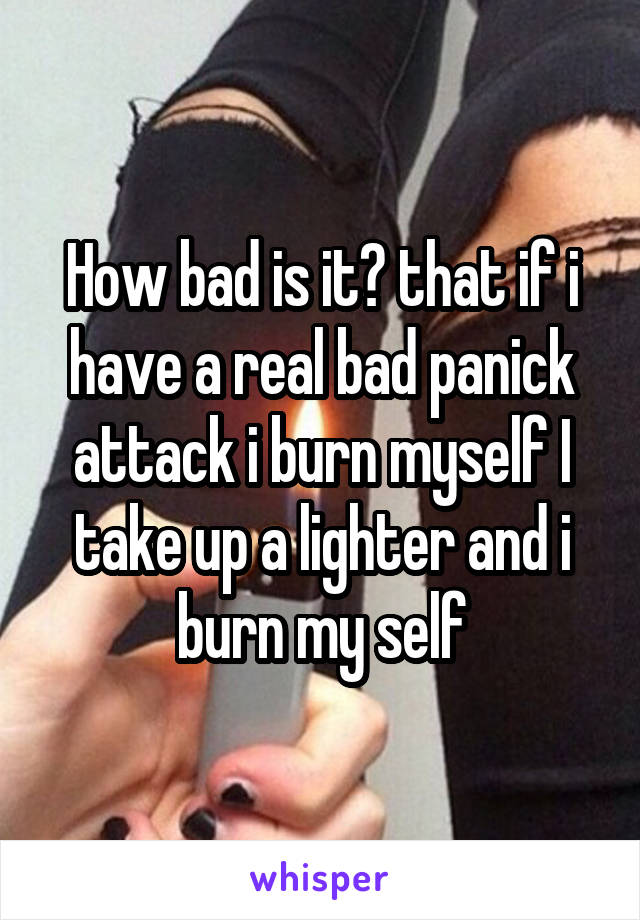 How bad is it? that if i have a real bad panick attack i burn myself I take up a lighter and i burn my self
