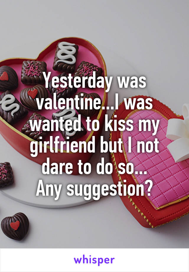 Yesterday was valentine...I was wanted to kiss my girlfriend but I not dare to do so... Any suggestion?
