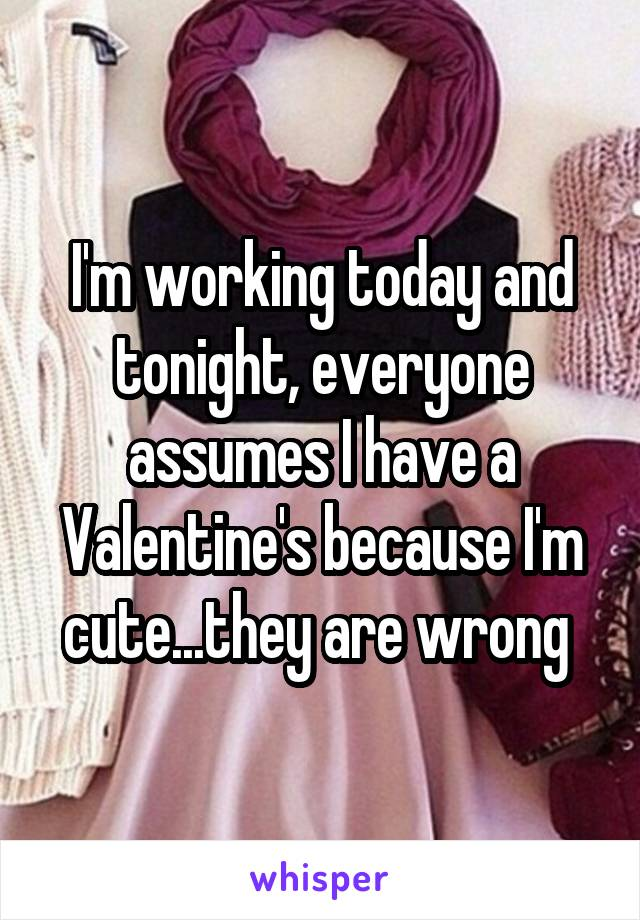 I'm working today and tonight, everyone assumes I have a Valentine's because I'm cute...they are wrong