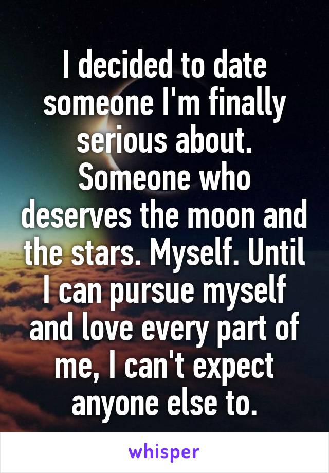 I decided to date someone I'm finally serious about. Someone who deserves the moon and the stars. Myself. Until I can pursue myself and love every part of me, I can't expect anyone else to.