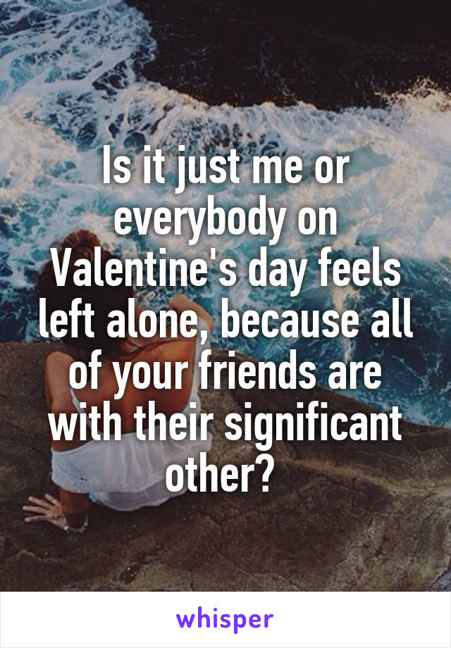 Is it just me or everybody on Valentine's day feels left alone, because all of your friends are with their significant other?