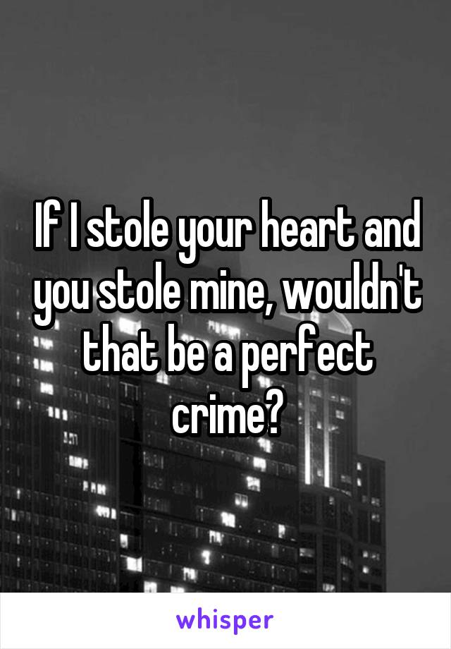 If I stole your heart and you stole mine, wouldn't that be a perfect crime?