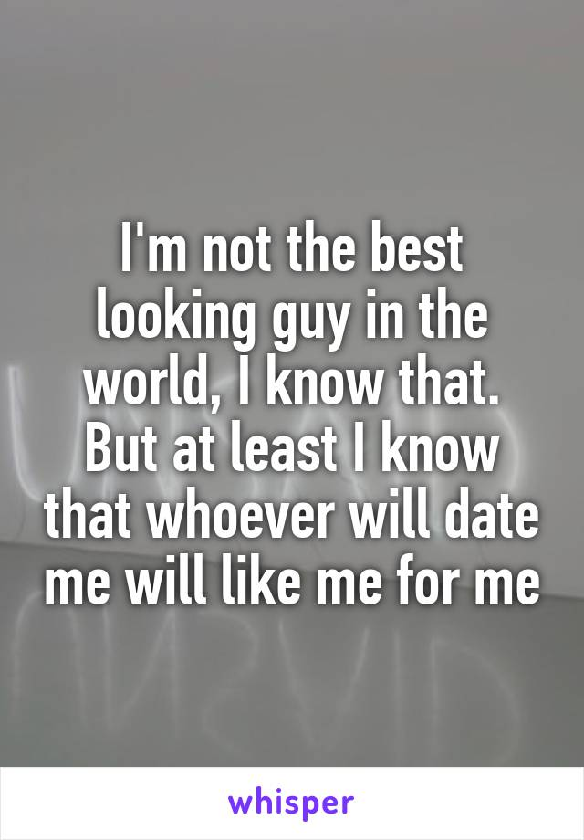 I'm not the best looking guy in the world, I know that. But at least I know that whoever will date me will like me for me