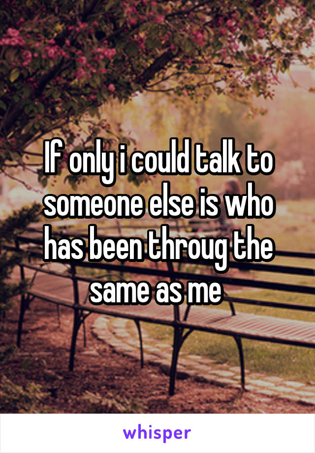 If only i could talk to someone else is who has been throug the same as me