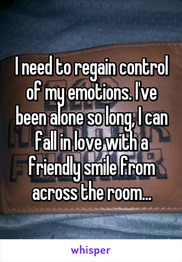 I need to regain control of my emotions. I've been alone so long, I can fall in love with a friendly smile from across the room...