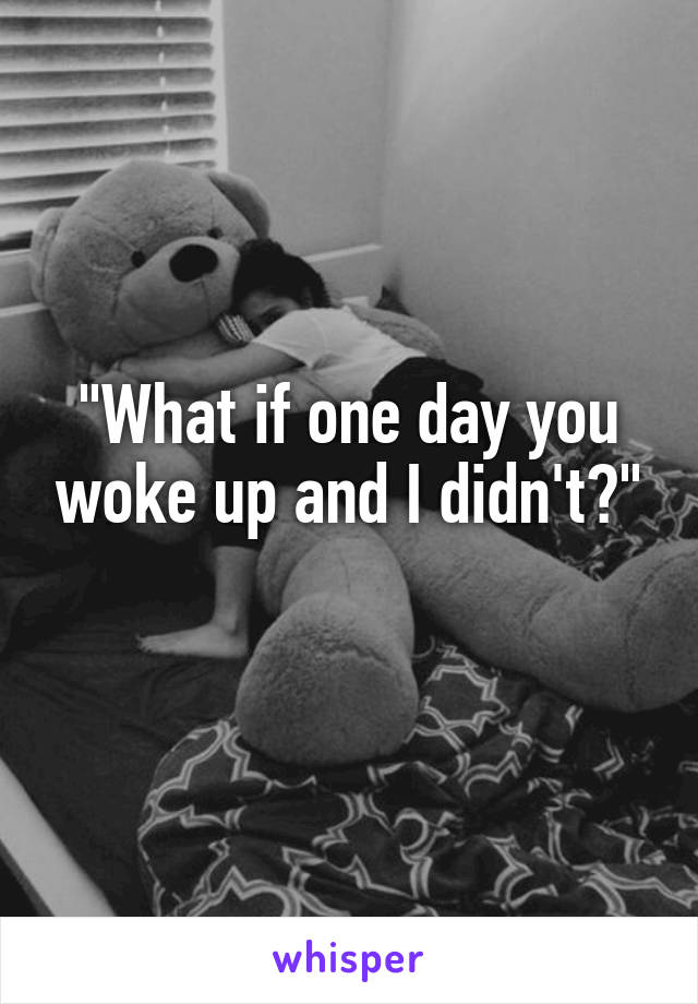 """""""What if one day you woke up and I didn't?"""""""