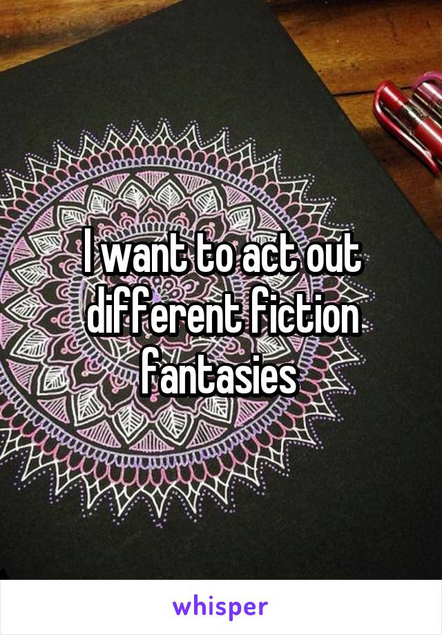 I want to act out different fiction fantasies
