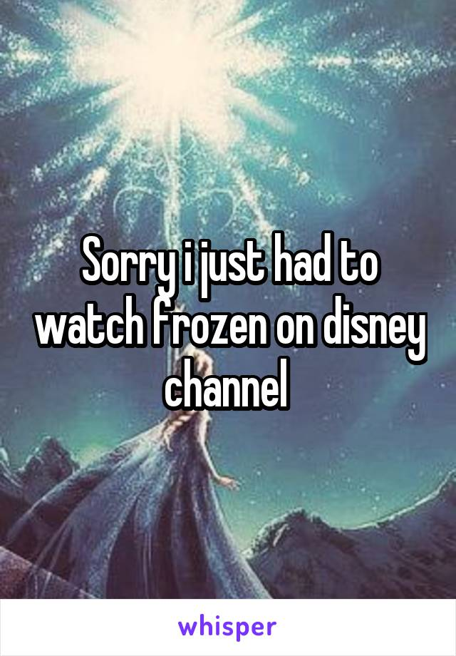 Sorry i just had to watch frozen on disney channel