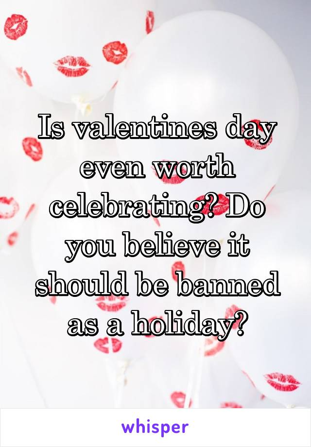 Is valentines day even worth celebrating? Do you believe it should be banned as a holiday?