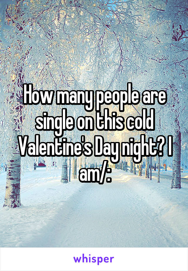 How many people are single on this cold Valentine's Day night? I am/: