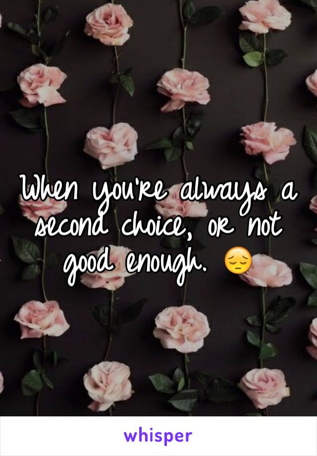 When you're always a second choice, or not good enough. 😔