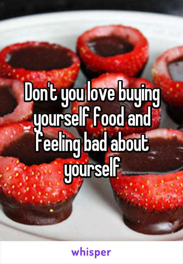 Don't you love buying yourself food and feeling bad about yourself