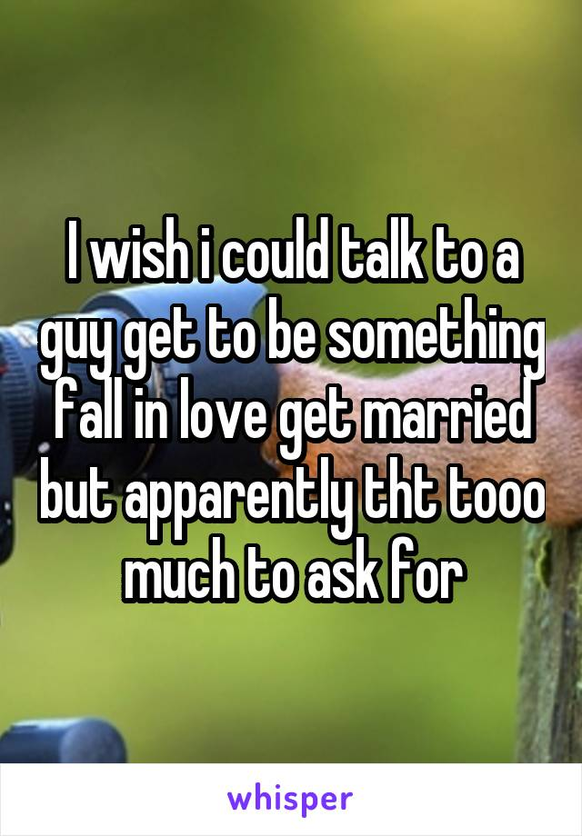 I wish i could talk to a guy get to be something fall in love get married but apparently tht tooo much to ask for