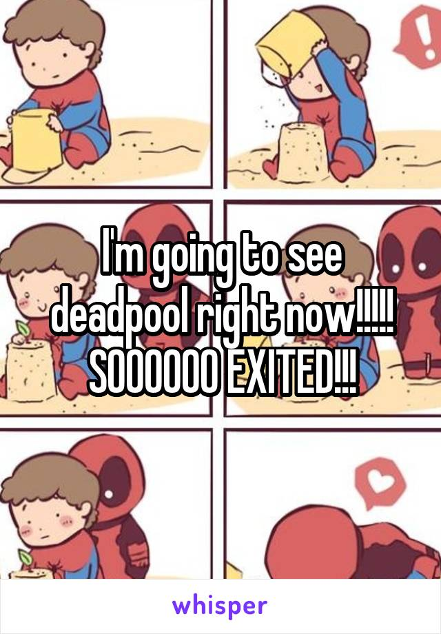 I'm going to see deadpool right now!!!!! SOOOOOO EXITED!!!