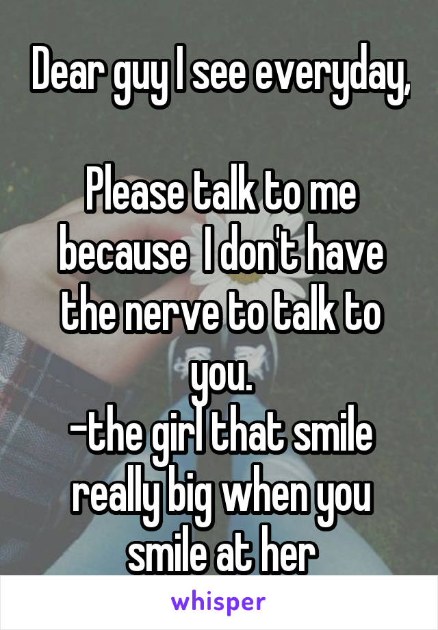 Dear guy I see everyday,  Please talk to me because  I don't have the nerve to talk to you. -the girl that smile really big when you smile at her