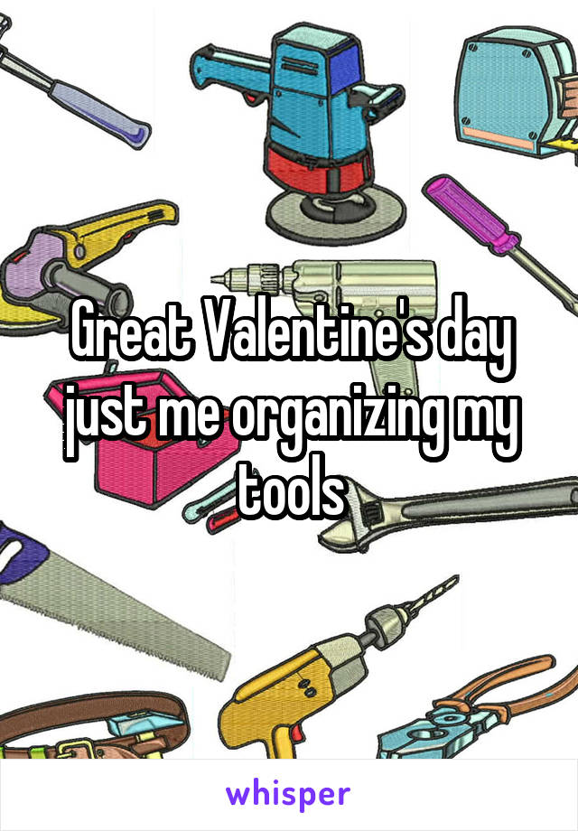 Great Valentine's day just me organizing my tools