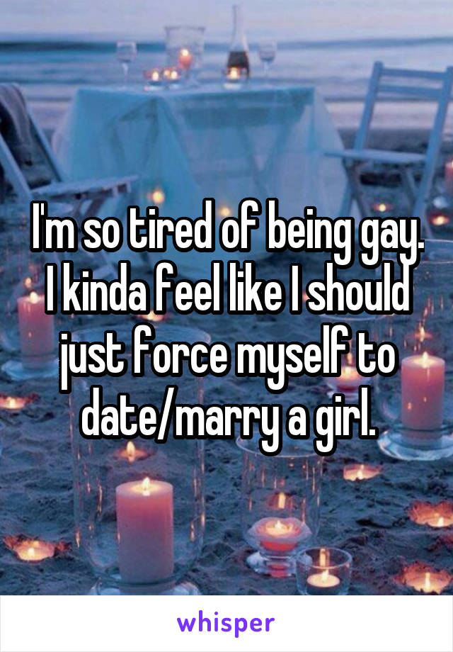 I'm so tired of being gay. I kinda feel like I should just force myself to date/marry a girl.