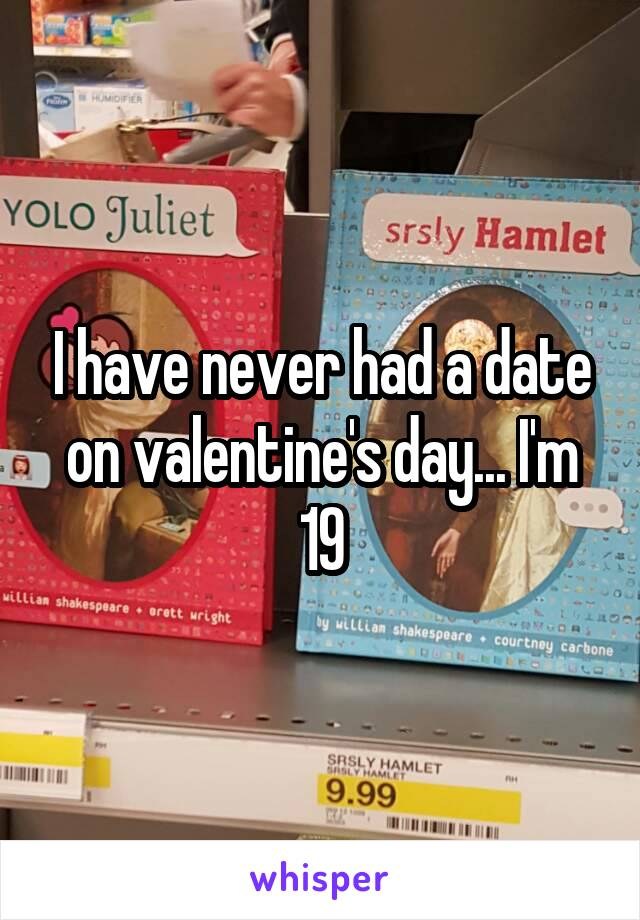 I have never had a date on valentine's day... I'm 19
