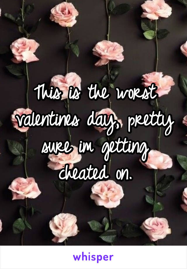 This is the worst valentines day, pretty sure im getting cheated on.