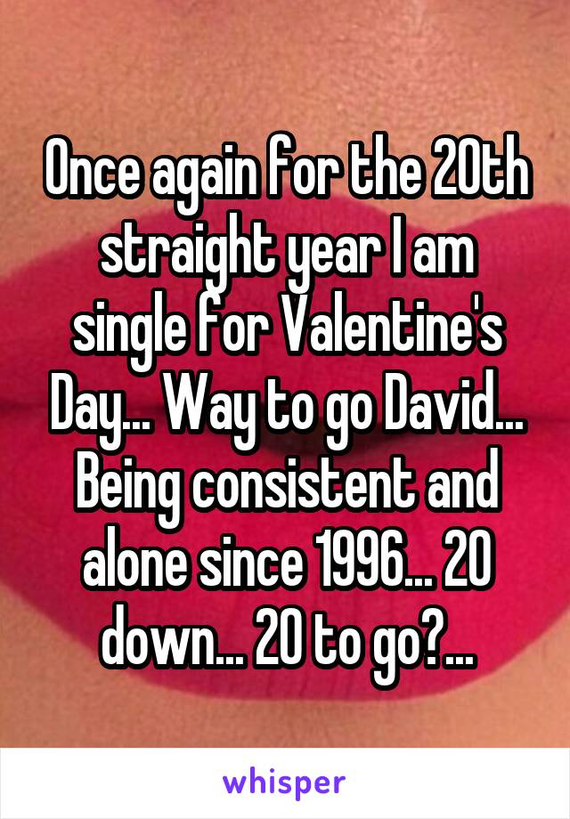 Once again for the 20th straight year I am single for Valentine's Day... Way to go David... Being consistent and alone since 1996... 20 down... 20 to go?...