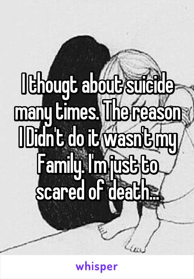 I thougt about suicide many times. The reason I Didn't do it wasn't my Family. I'm just to scared of death...