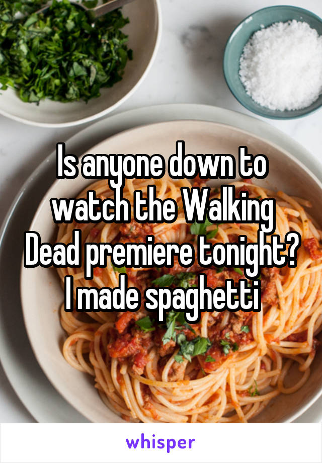 Is anyone down to watch the Walking Dead premiere tonight? I made spaghetti