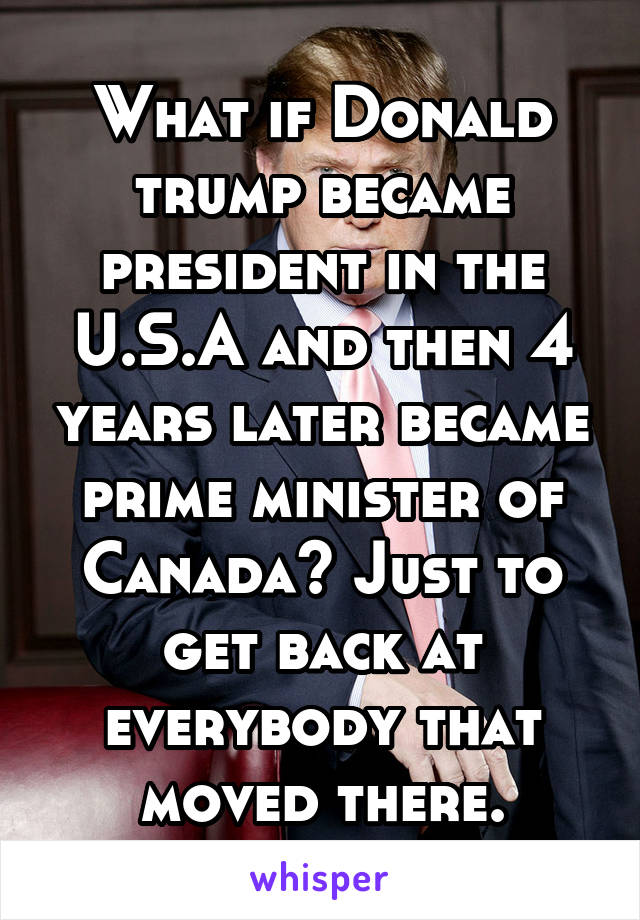 What if Donald trump became president in the U.S.A and then 4 years later became prime minister of Canada? Just to get back at everybody that moved there.