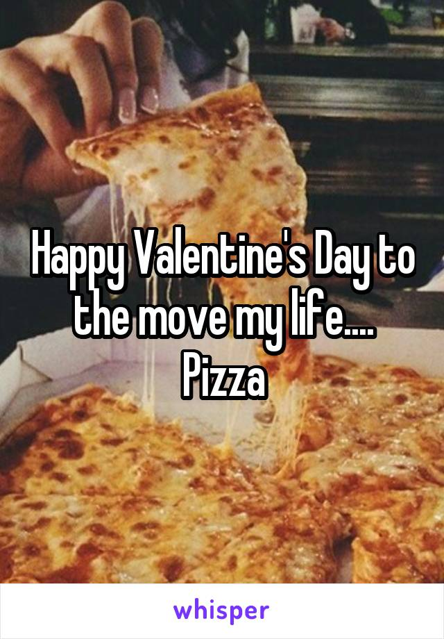 Happy Valentine's Day to the move my life.... Pizza