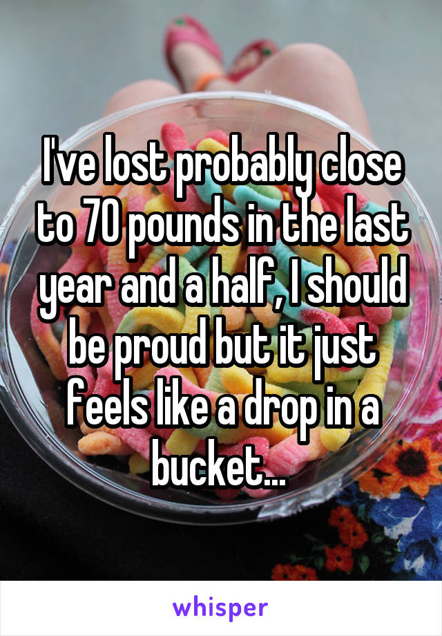 I've lost probably close to 70 pounds in the last year and a half, I should be proud but it just feels like a drop in a bucket...