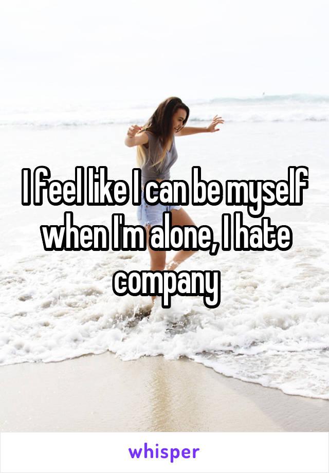 I feel like I can be myself when I'm alone, I hate company