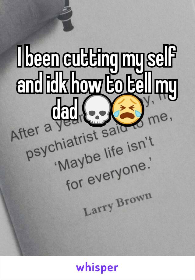 I been cutting my self and idk how to tell my dad 💀😭