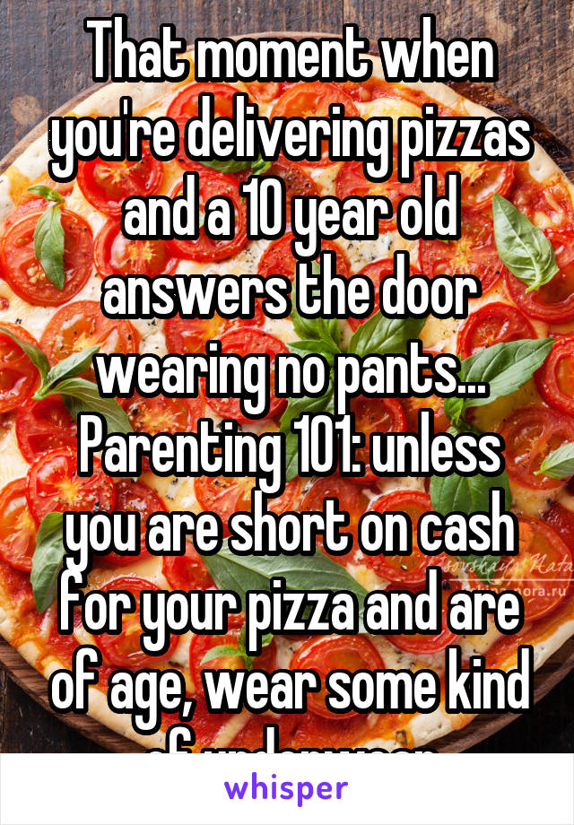 That moment when you're delivering pizzas and a 10 year old answers the door wearing no pants... Parenting 101: unless you are short on cash for your pizza and are of age, wear some kind of underwear