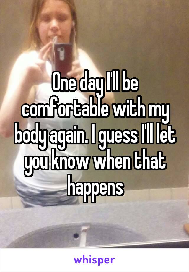 One day I'll be comfortable with my body again. I guess I'll let you know when that happens