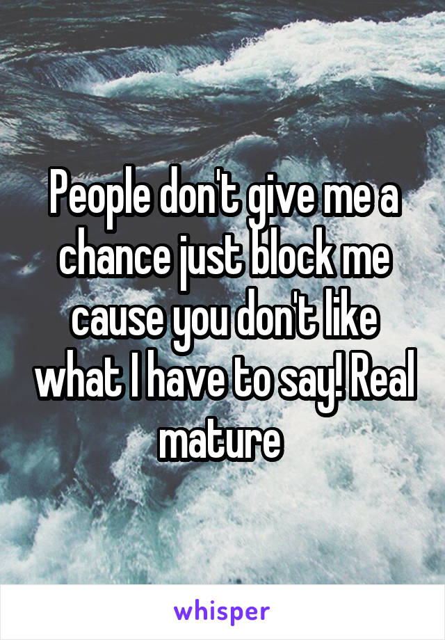People don't give me a chance just block me cause you don't like what I have to say! Real mature