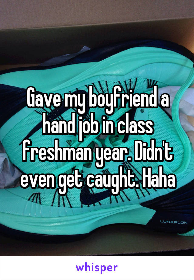 Gave my boyfriend a hand job in class freshman year. Didn't even get caught. Haha