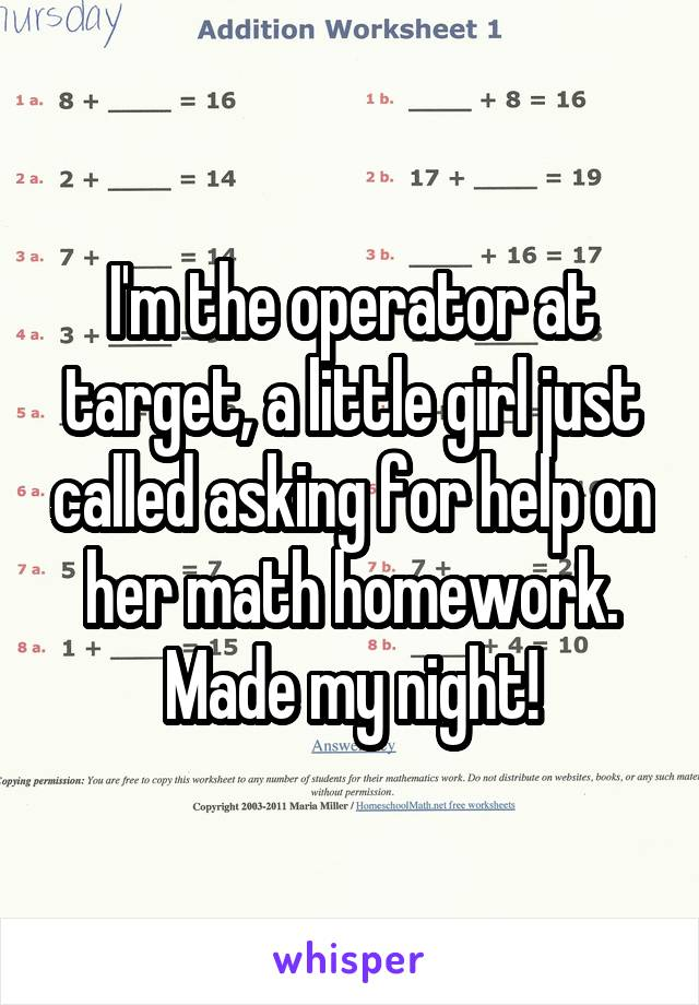 I'm the operator at target, a little girl just called asking for help on her math homework. Made my night!