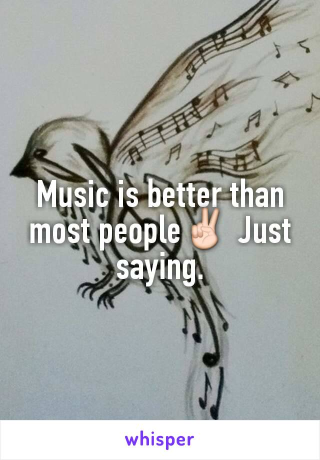 Music is better than most people✌ Just saying.