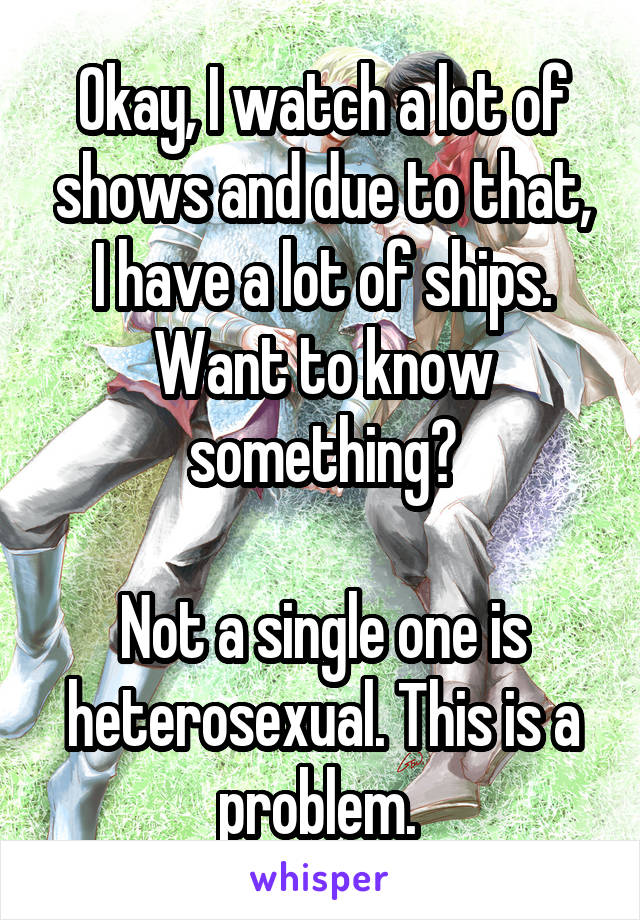 Okay, I watch a lot of shows and due to that, I have a lot of ships. Want to know something?  Not a single one is heterosexual. This is a problem.
